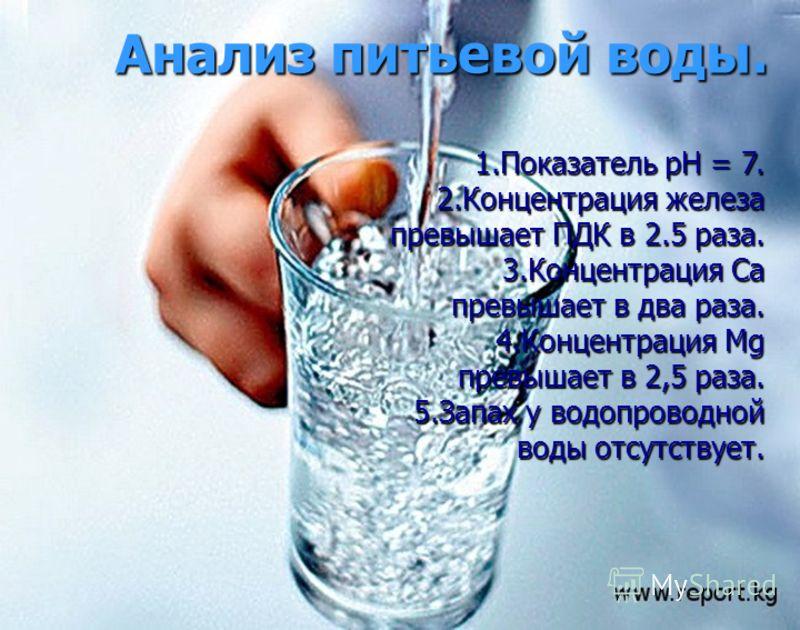 Анализ питьевой воды. 1.Показатель рН = 7. 2.Концентрация железа превышает ПДК в 2.5 раза. 3.Концентрация Са превышает в два раза. 4.Концентрация Мg превышает в 2,5 раза. 5.Запах у водопроводной воды отсутствует.