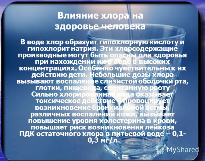 Влияние хлора на здоровье человека В воде хлор образует гипохлорную кислоту и гипохлорит натрия. Эти хлорсодержащие производные могут быть опасны для здоровья при нахождении их в воде в высоких концентрациях. Особенно чувствительны к их действию дети