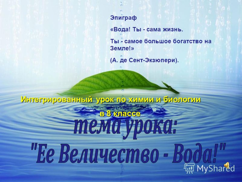 Эпиграф «Вода! Ты - сама жизнь. Ты - самое большое богатство на Земле!» (А. де Сент-Экзюпери). Интегрированный урок по химии и биологии в 8 классе