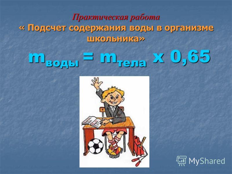 Практическая работа « Подсчет содержания воды в организме школьника» m воды = m тела х 0,65 m воды = m тела х 0,65