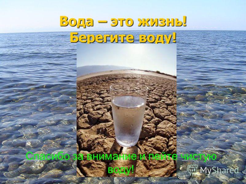 Вода – это жизнь! Берегите воду! Спасибо за внимание и пейте чистую воду!