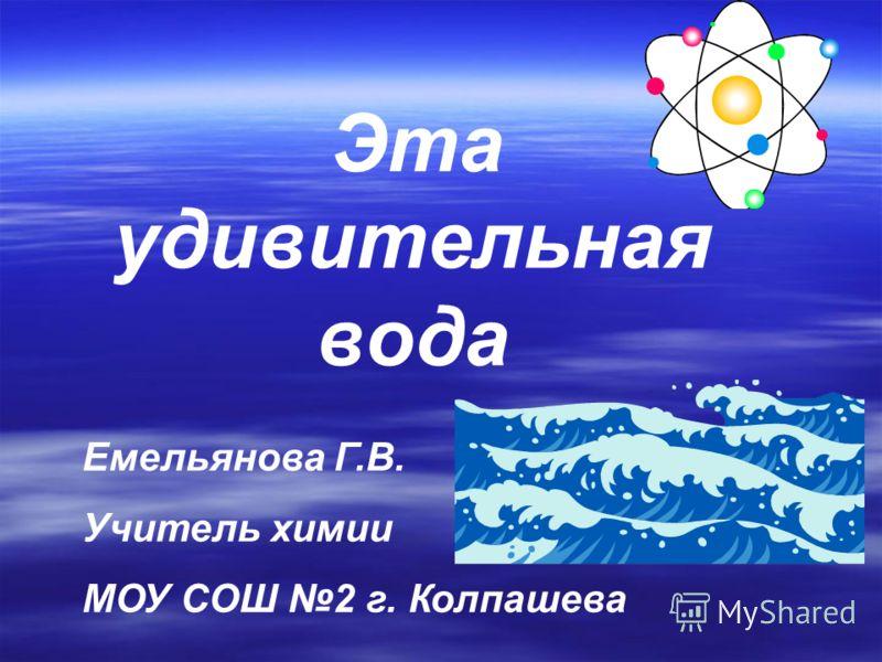 Э та удивительная вода Емельянова Г.В. Учитель химии МОУ СОШ 2 г. Колпашева