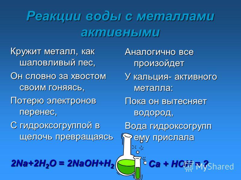 Реакции воды с металлами активными Кружит металл, как шаловливый пес, Он словно за хвостом своим гоняясь, Потерю электронов перенес, С гидроксогруппой в щелочь превращаясь 2Na+2H 2 O = 2NaOH+H 2 Аналогично все произойдет У кальция- активного металла: