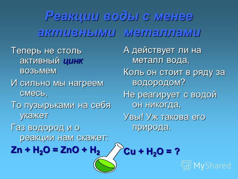 Реакции воды с менее активными металлами Теперь не столь активный цинк возьмем И сильно мы нагреем смесь, То пузырьками на себя укажет Газ водород и о реакции нам скажет: Zn + H 2 O = ZnO + H 2 А действует ли на металл вода, Коль он стоит в ряду за в