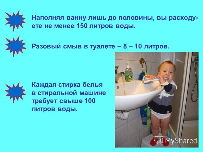 По нормам на каждого жителя города приходит- ся 220 литров воды в сутки. Принимая душ в течение 5 минут, вы расходуете около 100 литров воды. Каждый раз, когда вы чистите зубы, вы расходуете 1 литр воды.