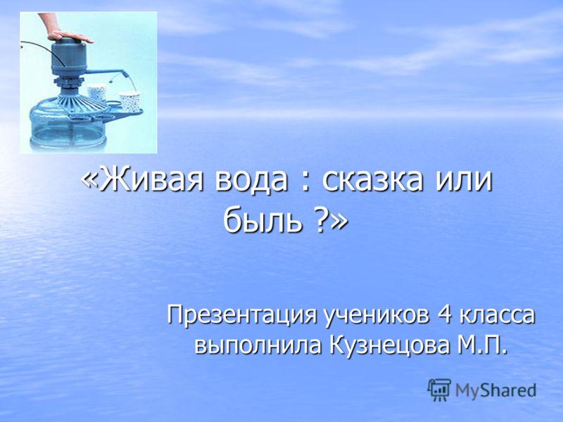 «Живая вода : сказка или быль ?» Презентация учеников 4 класса выполнила Кузнецова М.П.