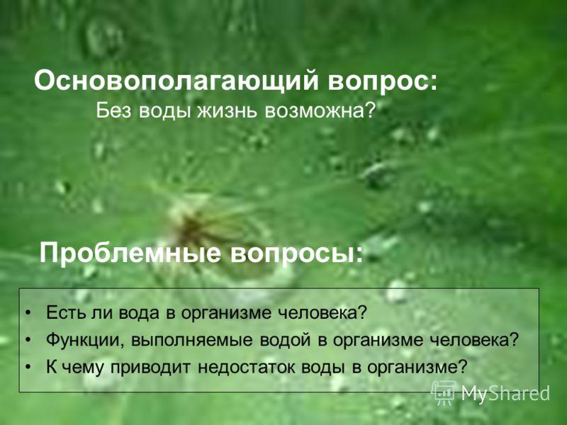 Основополагающий вопрос: Без воды жизнь возможна? Проблемные вопросы: Есть ли вода в организме человека? Функции, выполняемые водой в организме человека? К чему приводит недостаток воды в организме?