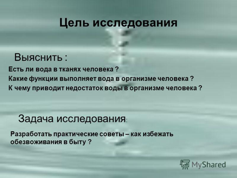 Цель исследования Выяснить : Есть ли вода в тканях человека ? Какие функции выполняет вода в организме человека ? К чему приводит недостаток воды в организме человека ? Задача исследования : Разработать практические советы – как избежать обезвоживани