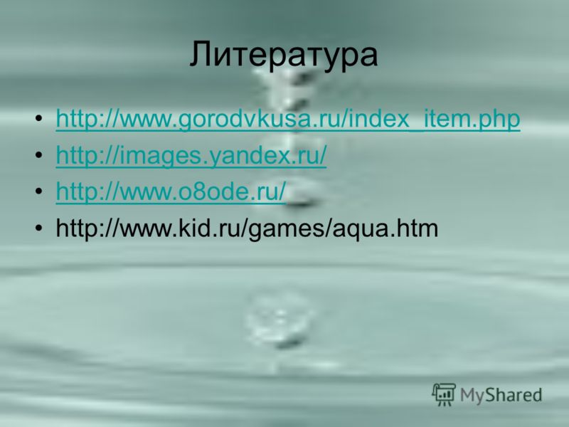 Литература http://www.gorodvkusa.ru/index_item.php http://images.yandex.ru/ http://www.o8ode.ru/ http://www.kid.ru/games/aqua.htm