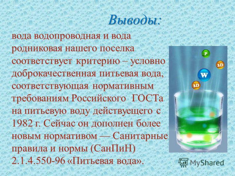 Выводы : вода водопроводная и вода родниковая нашего поселка соответствует критерию – условно доброкачественная питьевая вода, соответствующая нормативным требованиям Российского ГОСТа на питьевую воду действуещего с 1982 г. Сейчас он дополнен более