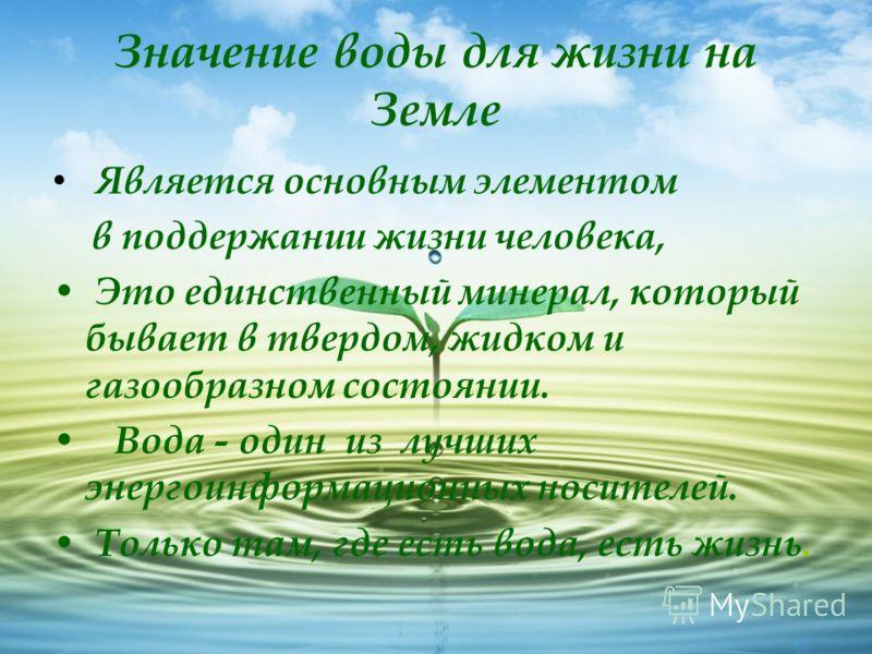Значение воды для жизни на Земле Является основным элементом в поддержании жизни человека, Это единственный минерал, который бывает в твердом, жидком и газообразном состоянии. Вода - один из лучших энергоинформационных носителей. Только там, где есть