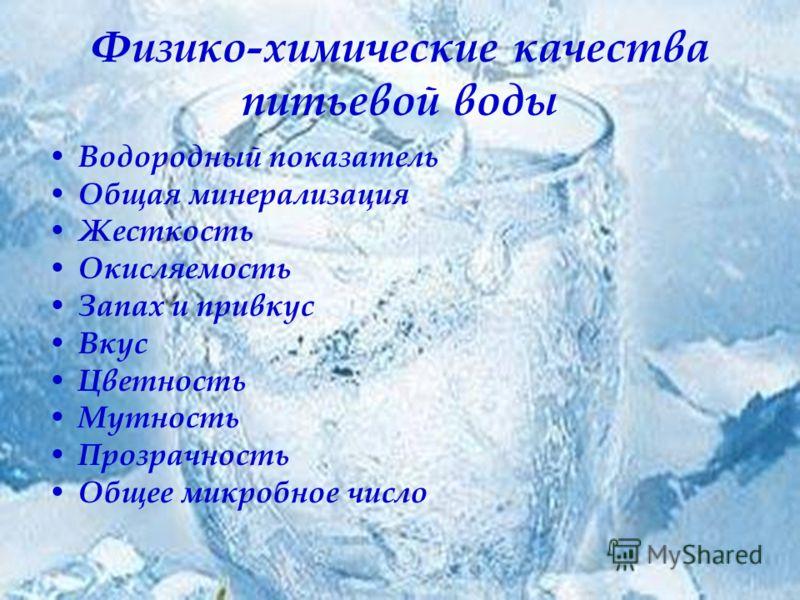 Физико-химические качества питьевой воды Водородный показатель Общая минерализация Жесткость Окисляемость Запах и привкус Вкус Цветность Мутность Прозрачность Общее микробное число