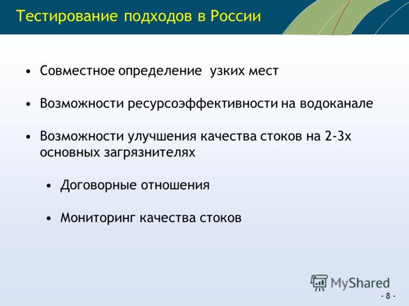 - 8 - Тестирование подходов в России Совместное определение узких мест Возможности ресурсоэффективности на водоканале Возможности улучшения качества стоков на 2-3х основных загрязнителях Договорные отношения Мониторинг качества стоков