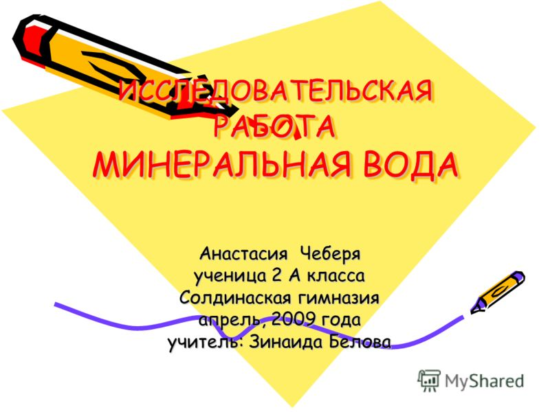 ИССЛЕДОВАТЕЛЬСКАЯ РАБОТА МИНЕРАЛЬНАЯ ВОДА Анастасия Чеберя ученица 2 А класса Солдинаская гимназия апрель, 2009 года учитель: Зинаида Белова