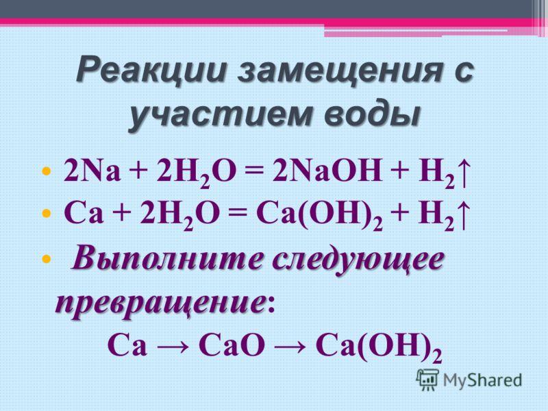 Реакции замещения с участием воды 2 Na + 2H 2 O = 2NaOH + H 2 C a + 2H 2 O = Ca(OH) 2 + H 2 Выполните следующее превращение : Ca CaO Ca(OH) 2