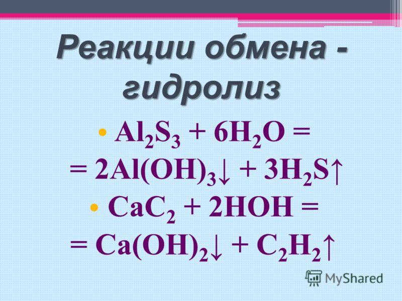 Реакции обмена - гидролиз A l 2 S 3 + 6H 2 O = = 2Al(OH) 3 + 3H 2 S C aC 2 + 2HOH = = Ca(OH) 2 + C 2 H 2