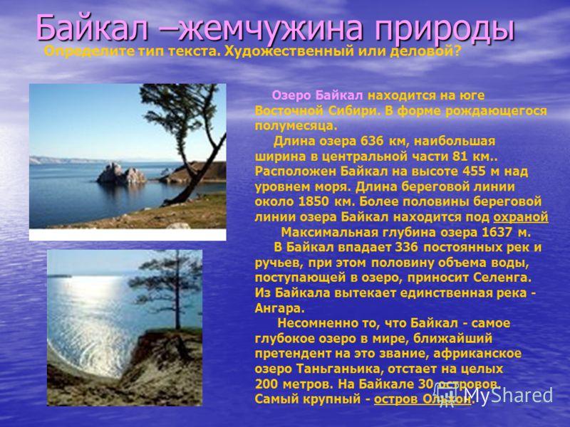 Байкал –жемчужина природы Озеро Байкал находится на юге Восточной Сибири. В форме рождающегося полумесяца. Длина озера 636 км, наибольшая ширина в центральной части 81 км.. Расположен Байкал на высоте 455 м над уровнем моря. Длина береговой линии око