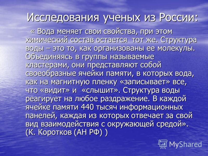 Исследования ученых из России: Исследования ученых из России: « Вода меняет свои свойства, при этом химический состав остается тот же. Структура воды – это то, как организованы ее молекулы. Объединяясь в группы называемые кластерами, они представляют