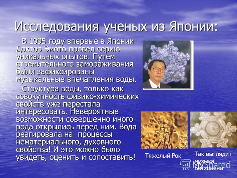 Исследования ученых из Японии: В 1995 году впервые в Японии Доктор Эмото провел серию уникальных опытов. Путем стремительного замораживания были зафиксированы музыкальные впечатления воды. В 1995 году впервые в Японии Доктор Эмото провел серию уникал