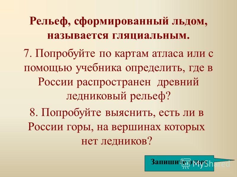 7. Попробуйте по картам атласа или с помощью учебника определить, где в России распространен древний ледниковый рельеф? Рельеф, сформированный льдом, называется гляциальным. 8. Попробуйте выяснить, есть ли в России горы, на вершинах которых нет ледни
