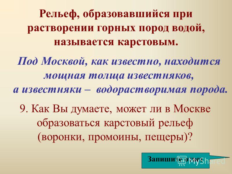 Под Москвой, как известно, находится мощная толща известняков, а известняки – водорастворимая порода. Рельеф, образовавшийся при растворении горных пород водой, называется карстовым. Запишите ответ 9. Как Вы думаете, может ли в Москве образоваться ка