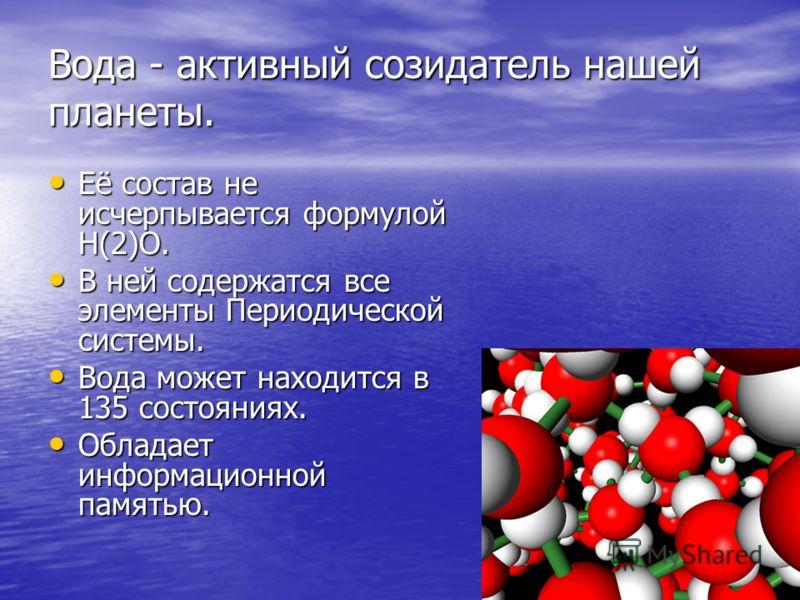 Вода - активный созидатель нашей планеты. Её состав не исчерпывается формулой Н(2)О. Её состав не исчерпывается формулой Н(2)О. В ней содержатся все элементы Периодической системы. В ней содержатся все элементы Периодической системы. Вода может наход