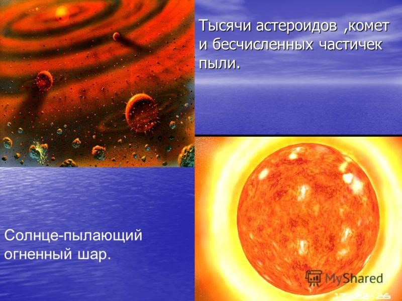 Тысячи астероидов,комет и бесчисленных частичек пыли. Солнце-пылающий огненный шар Солнце-пылающий огненный шар Солнце-пылающий огненный шар.