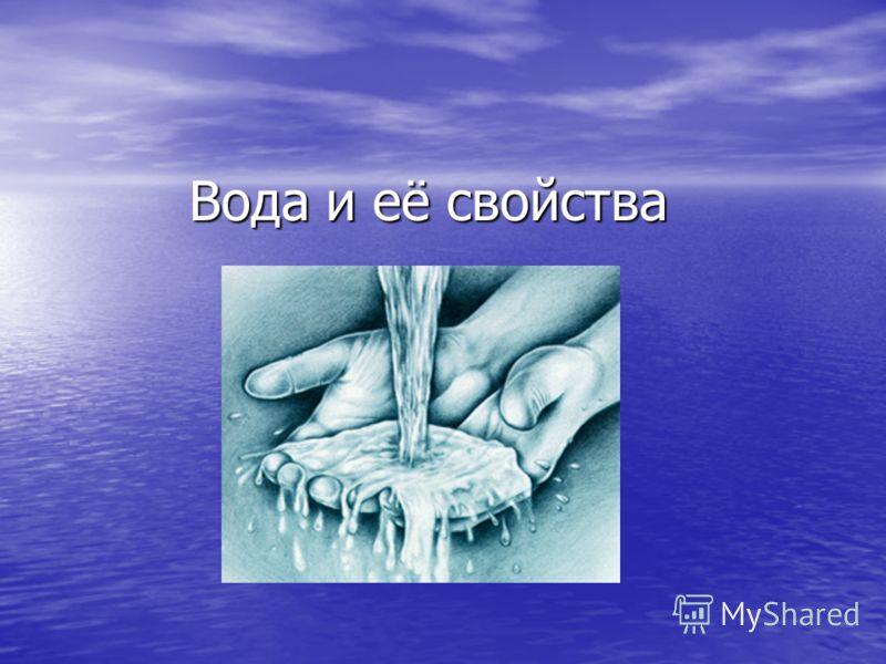 Вода и её свойства Вода и её свойства