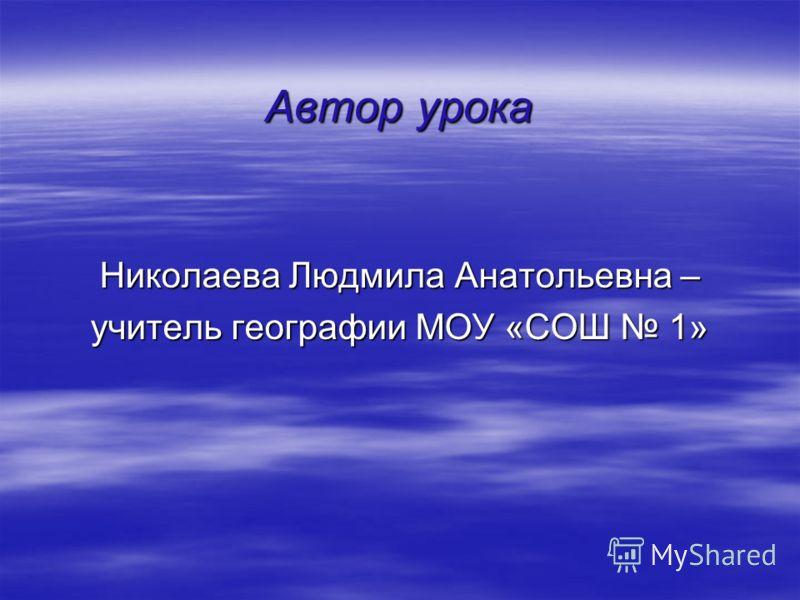 Автор урока Николаева Людмила Анатольевна – учитель географии МОУ «СОШ 1»