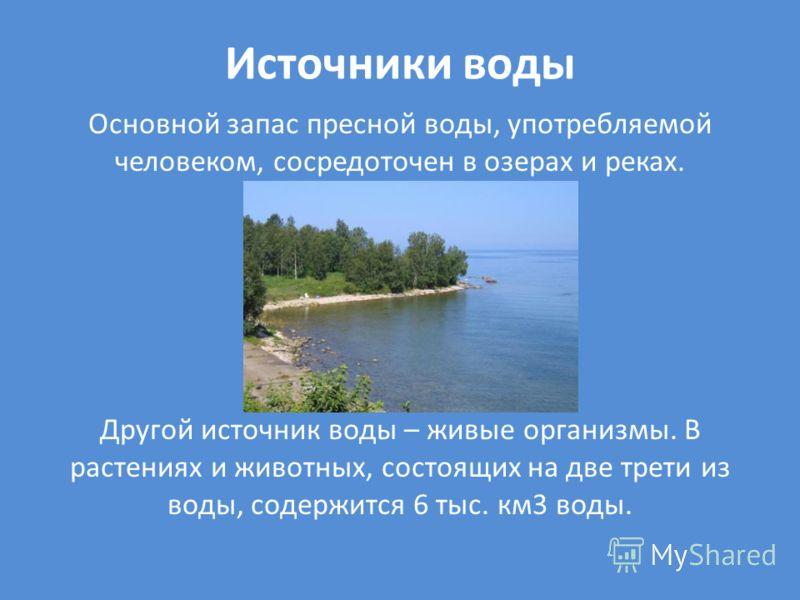 Источники воды Основной запас пресной воды, употребляемой человеком, сосредоточен в озерах и реках. Другой источник воды – живые организмы. В растениях и животных, состоящих на две трети из воды, содержится 6 тыс. км3 воды.