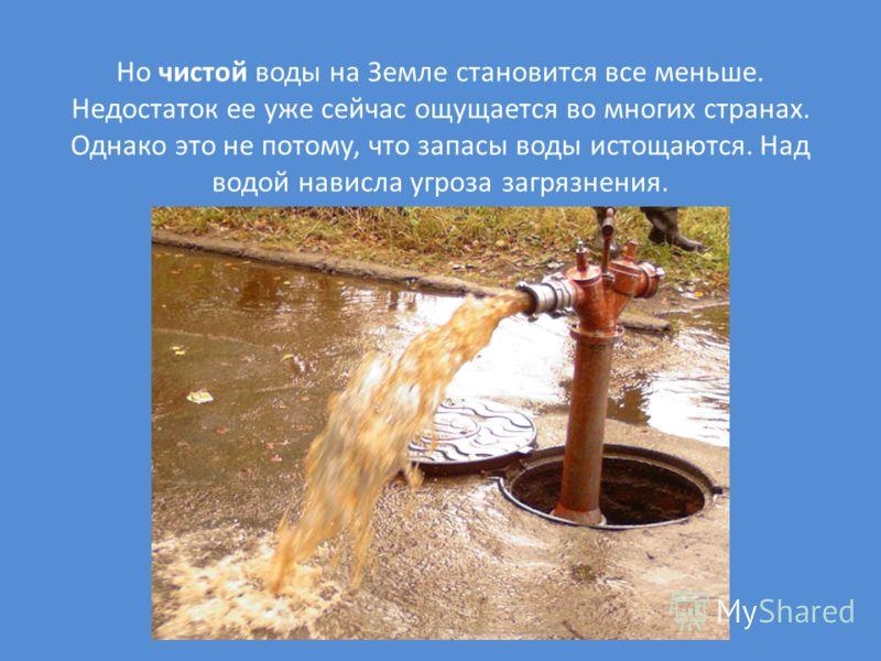 Но чистой воды на Земле становится все меньше. Недостаток ее уже сейчас ощущается во многих странах. Однако это не потому, что запасы воды истощаются. Над водой нависла угроза загрязнения.
