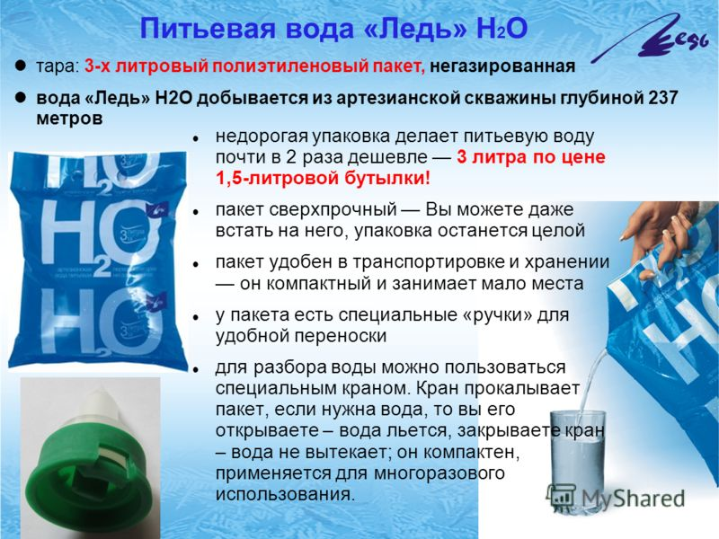 Питьевая вода «Ледь» Н 2 О недорогая упаковка делает питьевую воду почти в 2 раза дешевле 3 литра по цене 1,5-литровой бутылки! пакет сверхпрочный Вы можете даже встать на него, упаковка останется целой пакет удобен в транспортировке и хранении он ко