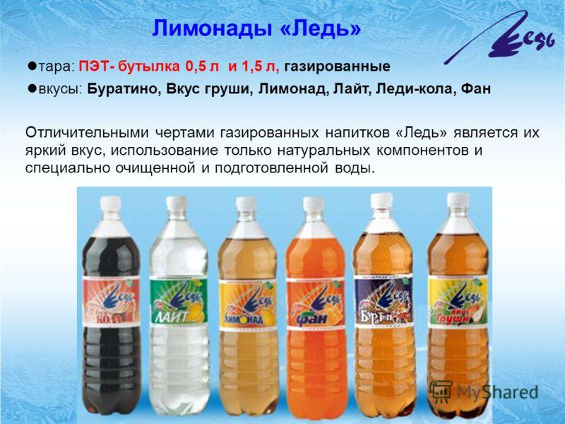 Лимонады «Ледь» тара: ПЭТ- бутылка 0,5 л и 1,5 л, газированные вкусы: Буратино, Вкус груши, Лимонад, Лайт, Леди-кола, Фан Отличительными чертами газированных напитков «Ледь» является их яркий вкус, использование только натуральных компонентов и специ