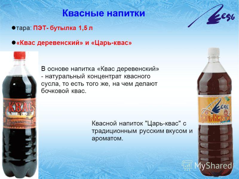 Квасные напитки тара: ПЭТ- бутылка 1,5 л «Квас деревенский» и «Царь-квас» В основе напитка «Квас деревенский» - натуральный концентрат квасного сусла, то есть того же, на чем делают бочковой квас. Квасной напиток