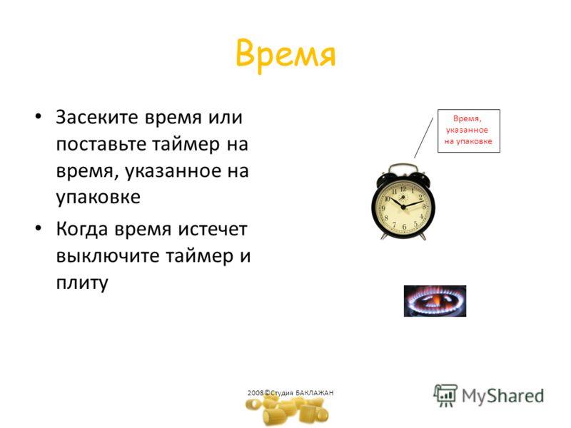 Время Засеките время или поставьте таймер на время, указанное на упаковке Когда время истечет выключите таймер и плиту 2008©Студия БАКЛАЖАН Время, указанное на упаковке