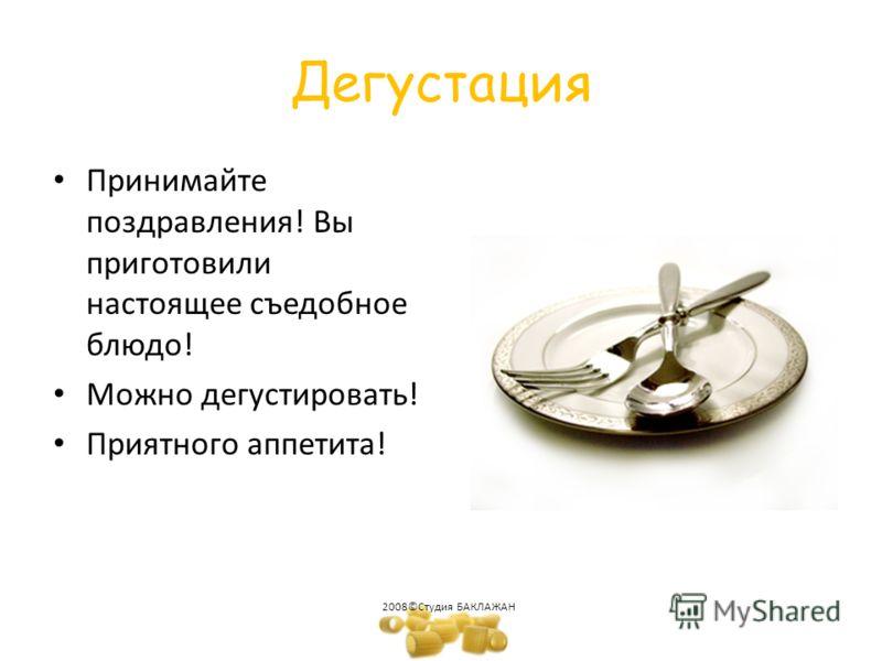 Дегустация Принимайте поздравления! Вы приготовили настоящее съедобное блюдо! Можно дегустировать! Приятного аппетита! 2008©Студия БАКЛАЖАН