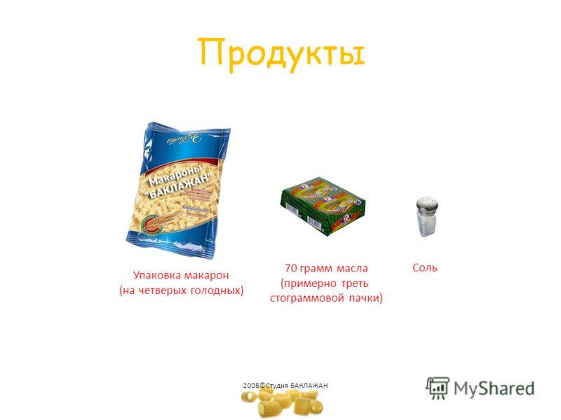 Продукты 70 грамм масла (примерно треть стограммовой пачки) Соль Упаковка макарон (на четверых голодных) 2008©Студия БАКЛАЖАН