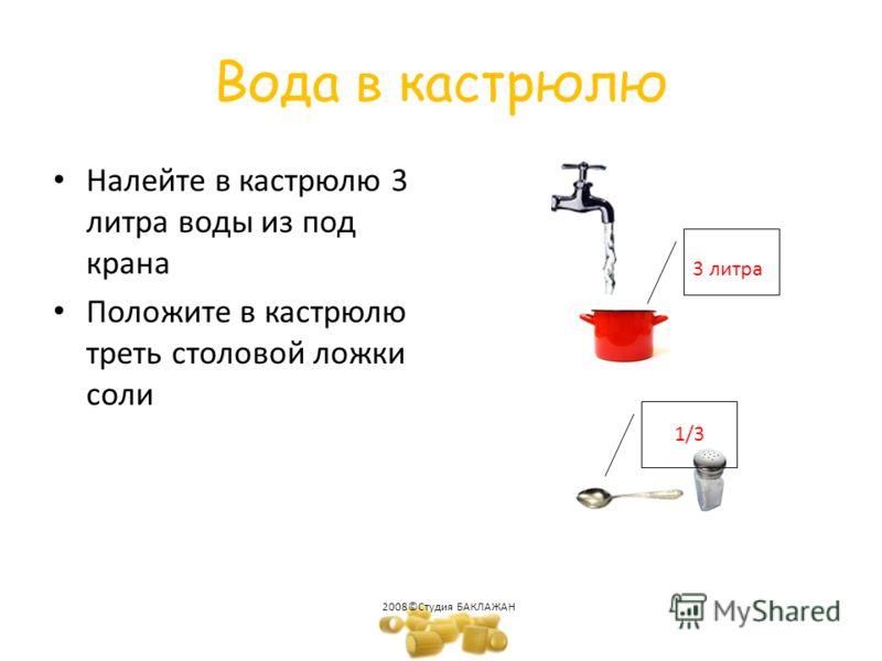 Вода в кастрюлю Налейте в кастрюлю 3 литра воды из под крана Положите в кастрюлю треть столовой ложки соли 2008©Студия БАКЛАЖАН 3 литра 1/3