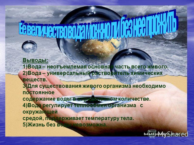 Выводы: 1)Вода – неотъемлемая основная часть всего живого. 2)Вода – универсальный растворитель химических веществ. 3)Для существования живого организма необходимо постоянное содержание воды в определенном количестве. 4)Вода регулирует теплообмен орга
