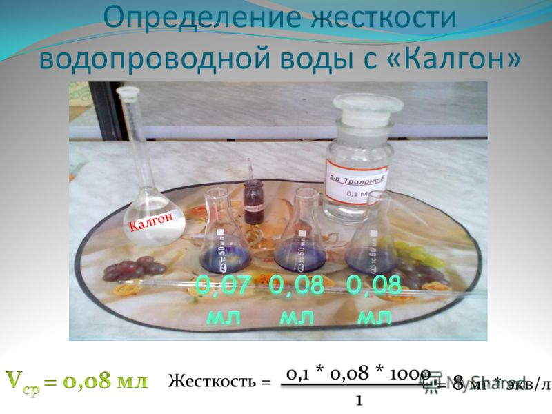 Определение жесткости водопроводной воды с «Калгон» Калгон Жесткость = 0,1 * 0,08 * 1000 1 = 8 мг * экв/л