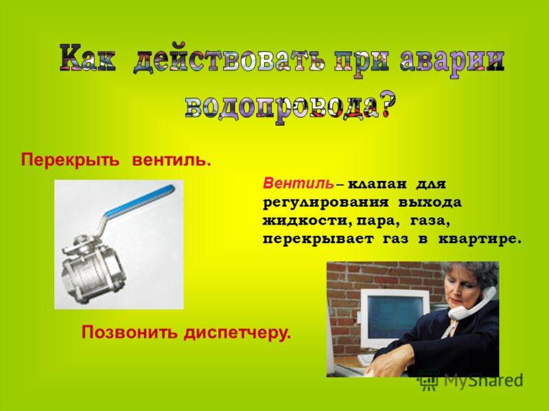 Перекрыть вентиль. Позвонить диспетчеру. Вентиль – клапан для регулирования выхода жидкости, пара, газа, перекрывает газ в квартире.