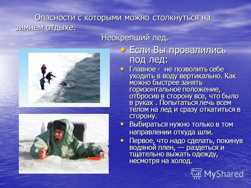 Опасности с которыми можно столкнуться на зимнем отдыхе. Неокрепший лед. Опасности с которыми можно столкнуться на зимнем отдыхе. Неокрепший лед. Если Вы провалились под лед: Если Вы провалились под лед: Главное - не позволить себе уходить в воду вер