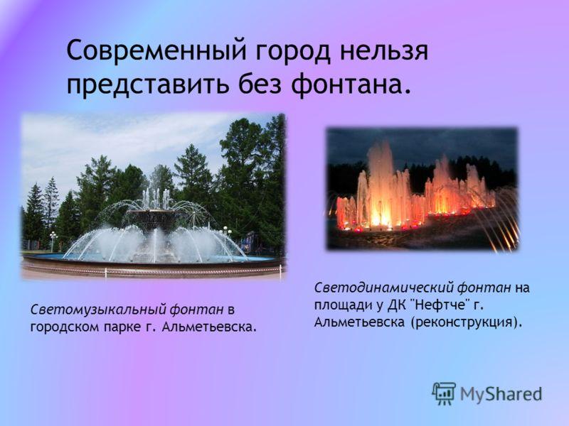 Современный город нельзя представить без фонтана. Светомузыкальный фонтан в городском парке г. Альметьевска. Светодинамический фонтан на площади у ДК Нефтче г. Альметьевска (реконструкция).