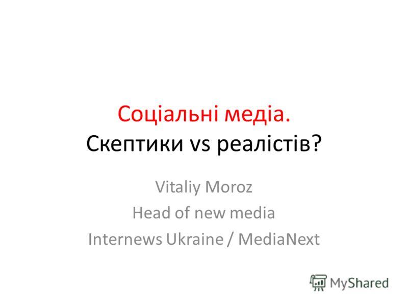 Соціальні медіа. Скептики vs реалістів? Vitaliy Moroz Head of new media Internews Ukraine / MediaNext