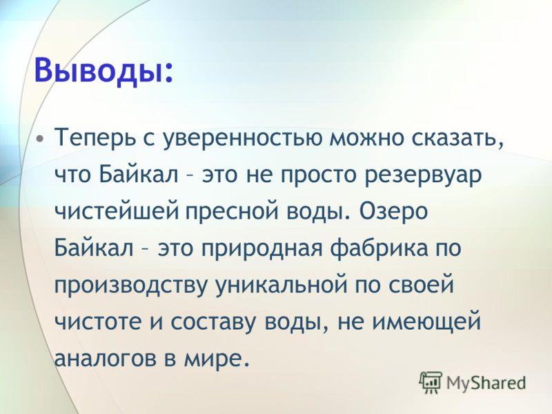 Выводы: Теперь с уверенностью можно сказать, что Байкал – это не просто резервуар чистейшей пресной воды. Озеро Байкал – это природная фабрика по производству уникальной по своей чистоте и составу воды, не имеющей аналогов в мире.