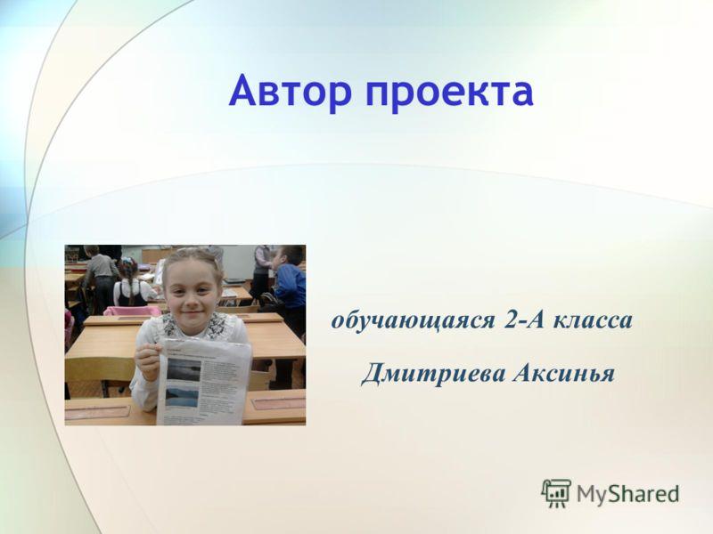Автор проекта обучающаяся 2-А класса Дмитриева Аксинья