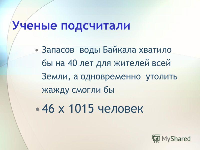 Ученые подсчитали Запасов воды Байкала хватило бы на 40 лет для жителей всей Земли, а одновременно утолить жажду смогли бы 46 х 1015 человек