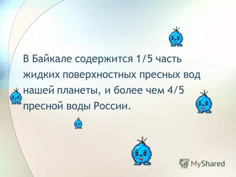 В Байкале содержится 1/5 часть жидких поверхностных пресных вод нашей планеты, и более чем 4/5 пресной воды России.