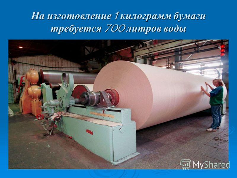 На изготовление 1 килограмм бумаги требуется 700 литров воды