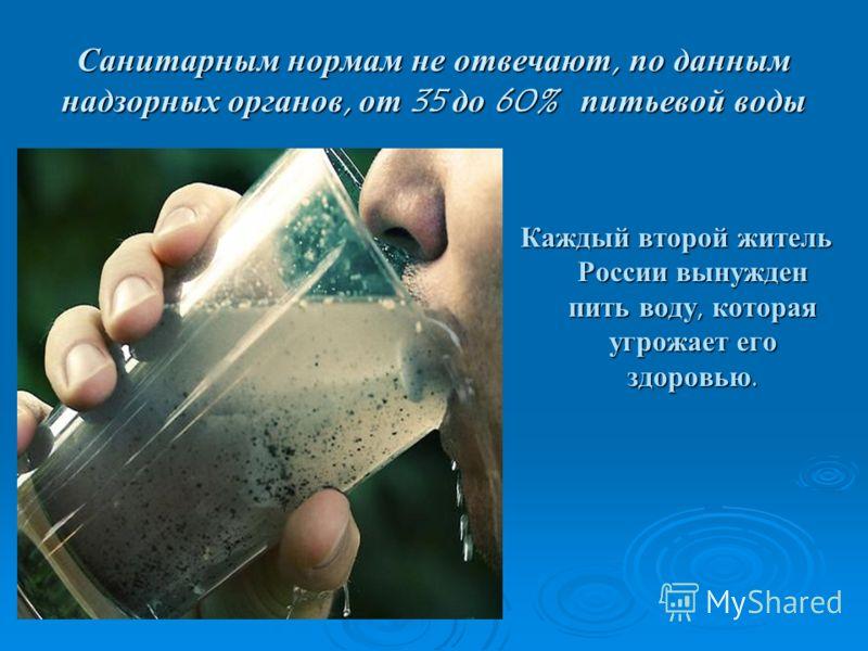 Санитарным нормам не отвечают, по данным надзорных органов, от 35 до 60% питьевой воды Каждый второй житель России вынужден пить воду, которая угрожает его здоровью.